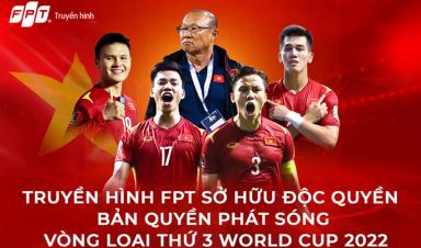 ĐỒNG HÀNH CÙNG CĐV BÓNG ĐÁ CẢ NƯỚC, FPT TELECOM ĐỘC QUYỀN BẢN QUYỀN PHÁT SÓNG VÒNG LOẠI 3 WORLD CUP 2022 TẠI CHÂU Á